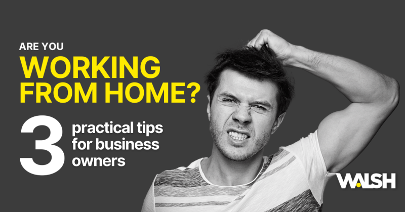 Working from home? 3 Practical tips for business owners